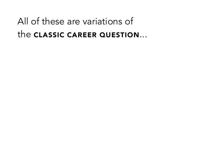 All of these are variations ofthe CLASSIC CAREER QUESTION...