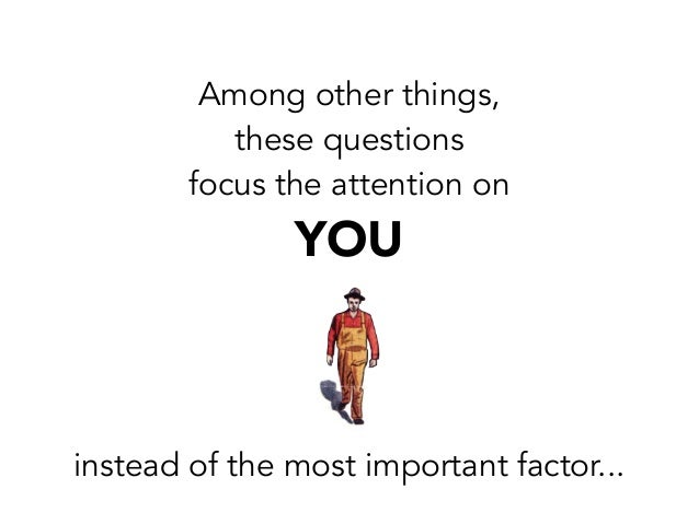 Among other things,these questionsfocus the attention onYOUinstead of the most important factor...