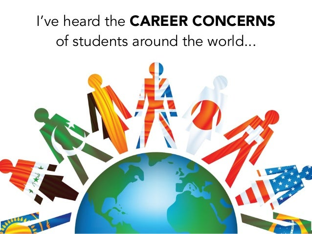 I've heard the CAREER CONCERNSof students around the world...