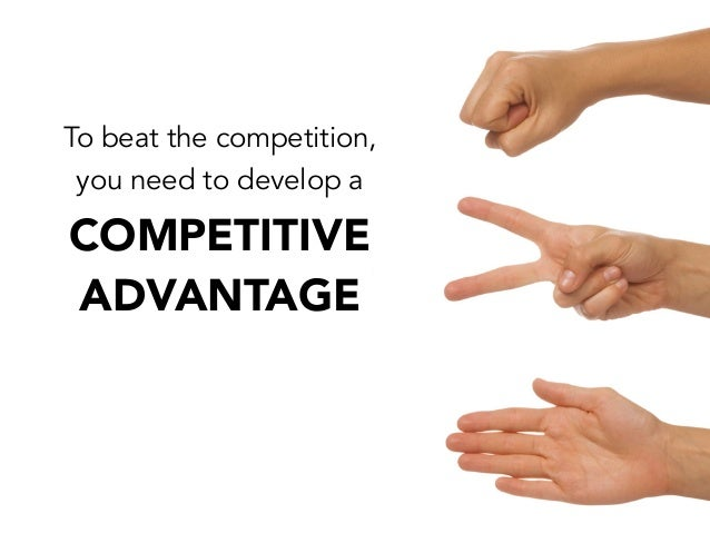 To beat the competition,you need to develop aCOMPETITIVEADVANTAGE