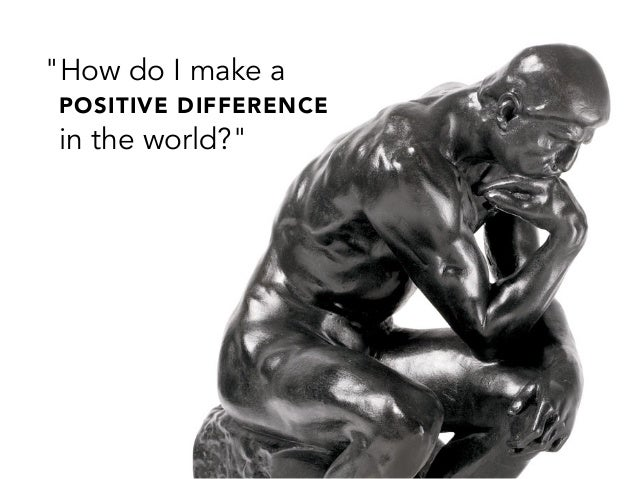 """How do I make aPOSITIVE DIFFERENCEin the world?"""