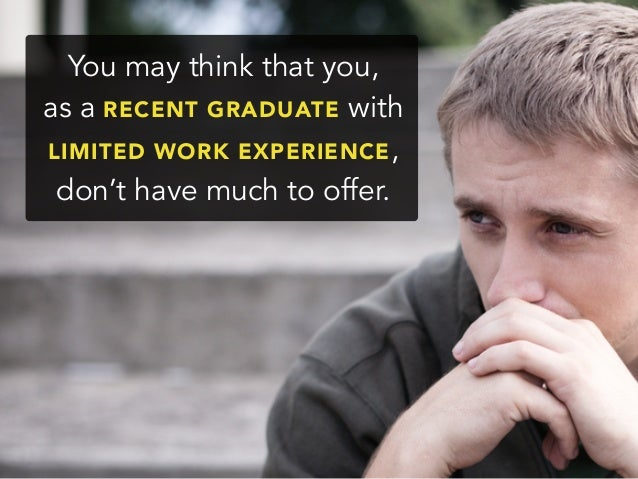 You may think that you,as a RECENT GRADUATE withLIMITED WORK EXPERIENCE,don't have much to offer.