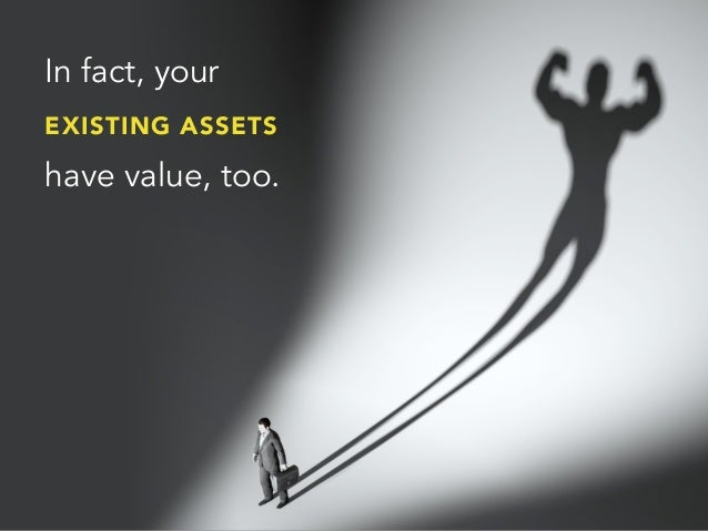 In fact, yourEXISTING ASSETShave value, too.