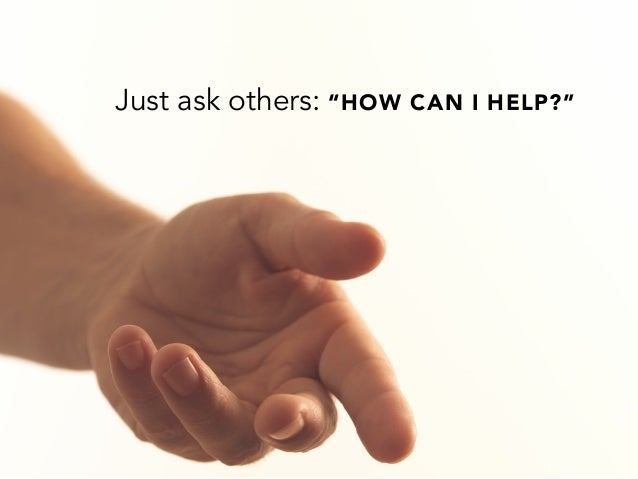 "Just ask others: ""HOW CAN I HELP?"""