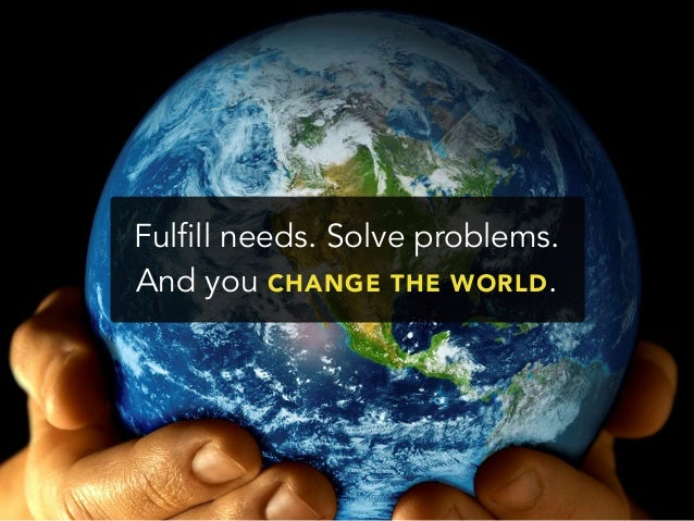Fulfill needs. Solve problems.And you CHANGE THE WORLD.