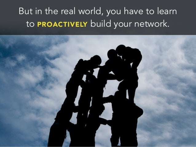 But in the real world, you have to learnto PROACTIVELY build your network.