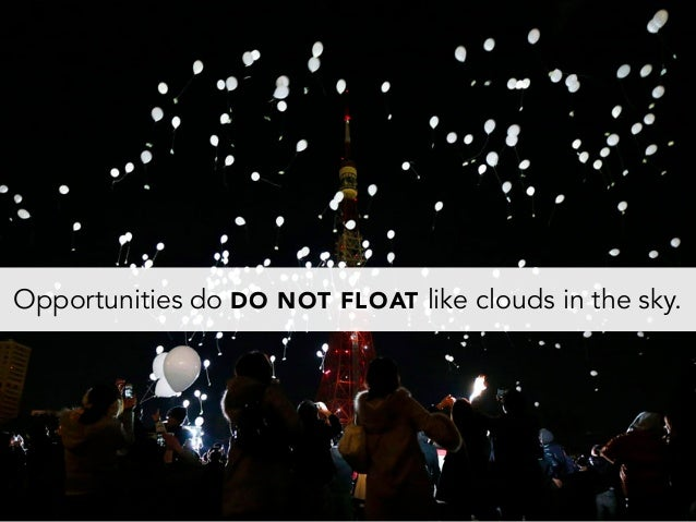 Opportunities do DO NOT FLOAT like clouds in the sky.