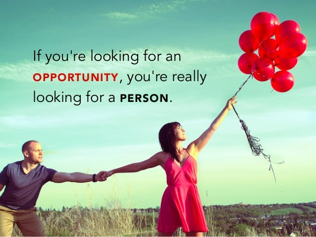 If youre looking for anOPPORTUNITY, youre reallylooking for a PERSON.