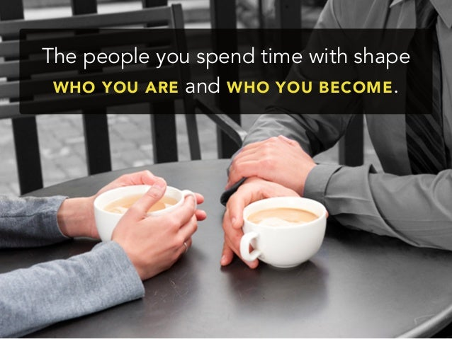 The people you spend time with shapeWHO YOU ARE and WHO YOU BECOME.