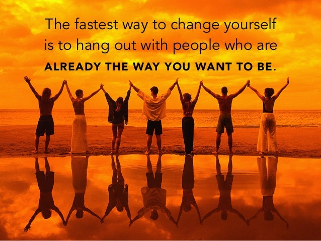 The fastest way to change yourselfis to hang out with people who areALREADY THE WAY YOU WANT TO BE.
