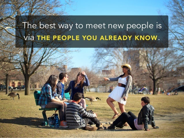 The best way to meet new people isvia THE PEOPLE YOU ALREADY KNOW.