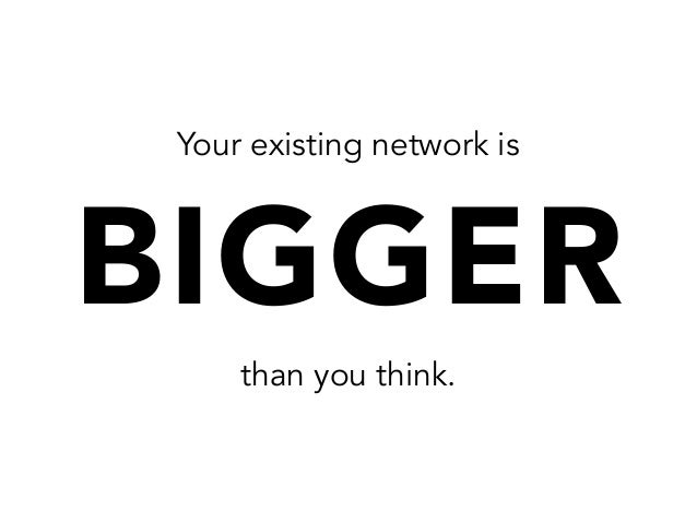 Your existing network isBIGGERthan you think.