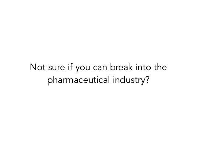 Not sure if you can break into thepharmaceutical industry?