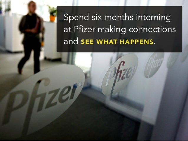 Spend six months interningat Pfizer making connectionsand SEE WHAT HAPPENS.