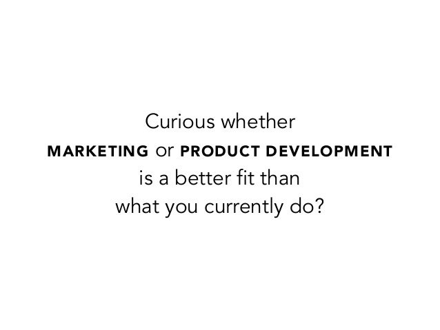 Curious whetherMARKETING or PRODUCT DEVELOPMENTis a better fit thanwhat you currently do?