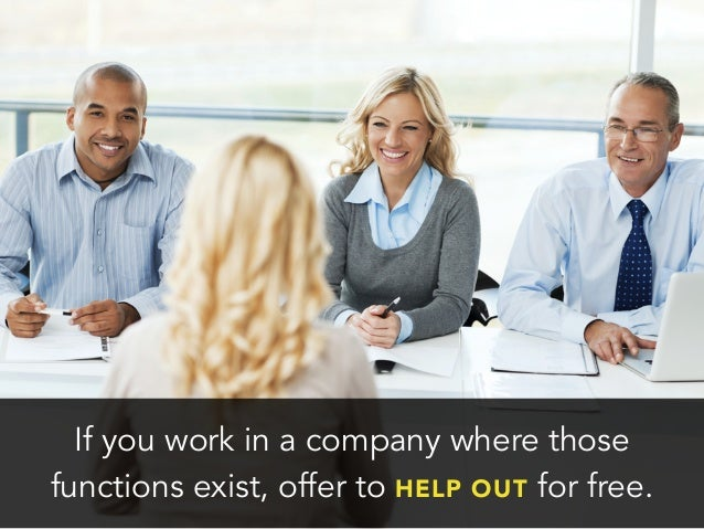 If you work in a company where thosefunctions exist, offer to HELP OUT for free.