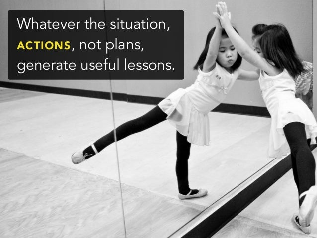 Whatever the situation,ACTIONS, not plans,generate useful lessons.