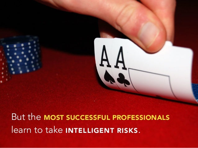 But the MOST SUCCESSFUL PROFESSIONALSlearn to take INTELLIGENT RISKS.