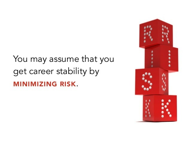 You may assume that youget career stability byMINIMIZING RISK.