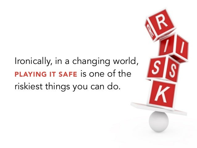 Ironically, in a changing world,PLAYING IT SAFE is one of theriskiest things you can do.