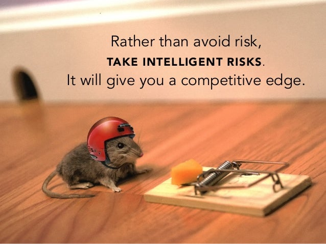 Rather than avoid risk,TAKE INTELLIGENT RISKS.It will give you a competitive edge.