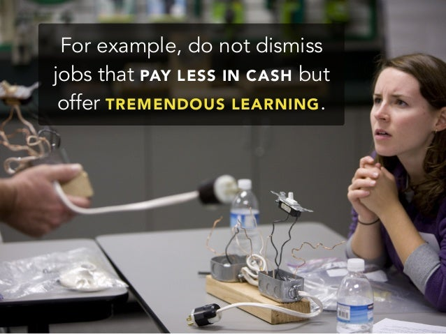 For example, do not dismissjobs that PAY LESS IN CASH butoffer TREMENDOUS LEARNING.