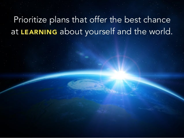 Prioritize plans that offer the best chanceat LEARNING about yourself and the world.