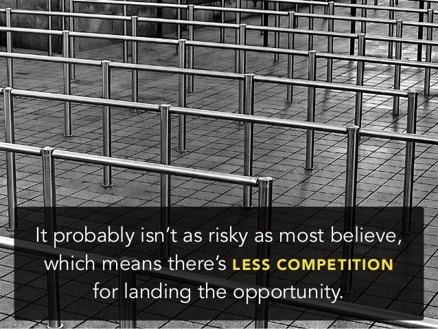 It probably isn't as risky as most believe,which means there's LESS COMPETITIONfor landing the opportunity.