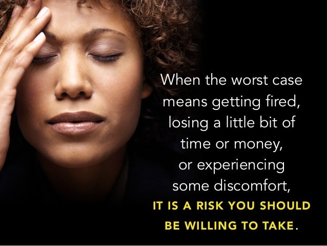 When the worst casemeans getting fired,losing a little bit oftime or money,or experiencingsome discomfort,IT IS A RISK YOU...