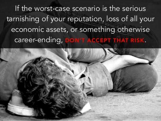 If the worst-case scenario is the serioustarnishing of your reputation, loss of all youreconomic assets, or something othe...