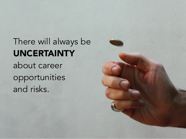 There will always beUNCERTAINTYabout careeropportunitiesand risks.
