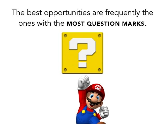 The best opportunities are frequently theones with the MOST QUESTION MARKS.