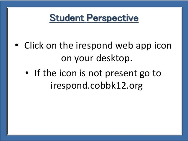 Student Perspective • Click on the irespond web app icon on your desktop. • If the icon is not present go to irespond.cobb...