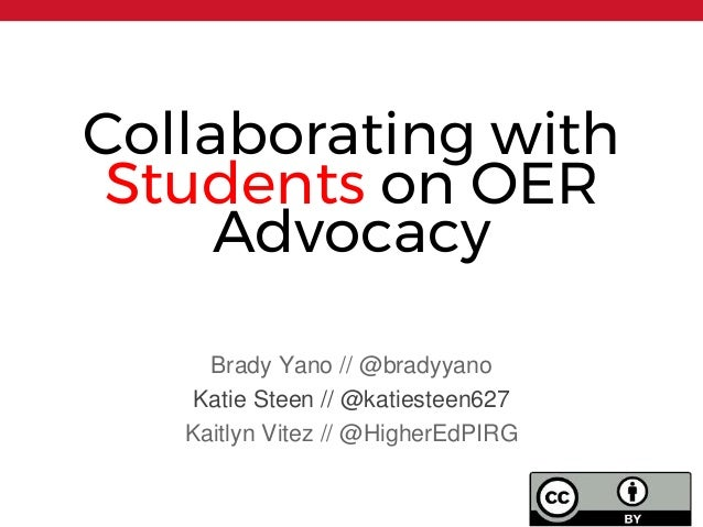 Collaborating with Students on OER Advocacy Brady Yano // @bradyyano Katie Steen // @katiesteen627 Kaitlyn Vitez // @Highe...