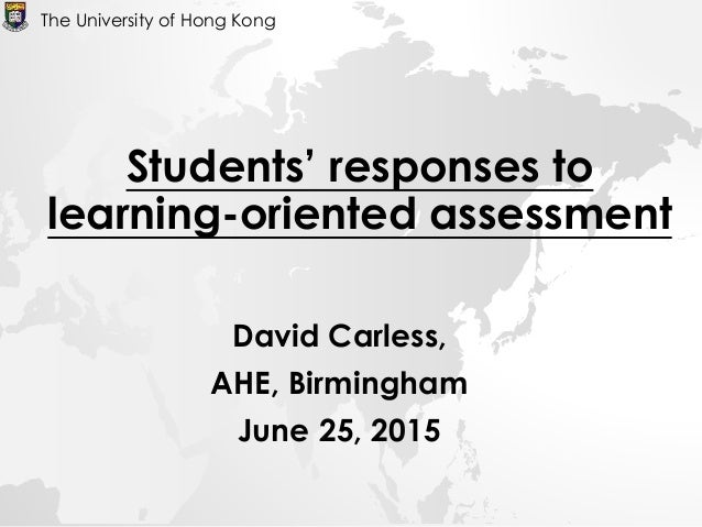 David Carless, AHE, Birmingham June 25, 2015 The University of Hong Kong Students' responses to learning-oriented assessme...