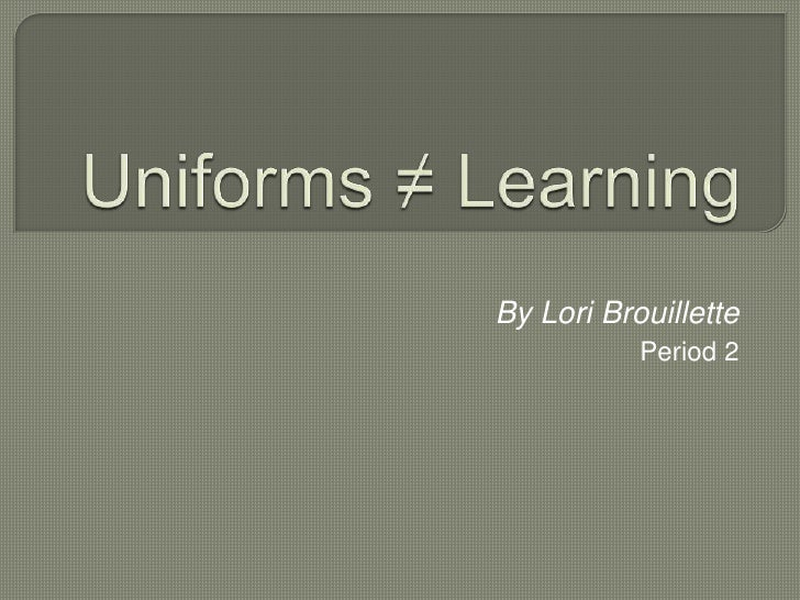 Uniforms ≠ Learning<br />By Lori Brouillette<br />Period 2<br />