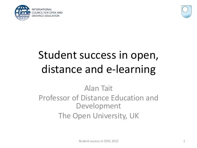 Student success in open, distance and e-learning Alan Tait Professor of Distance Education and Development The Open Univer...