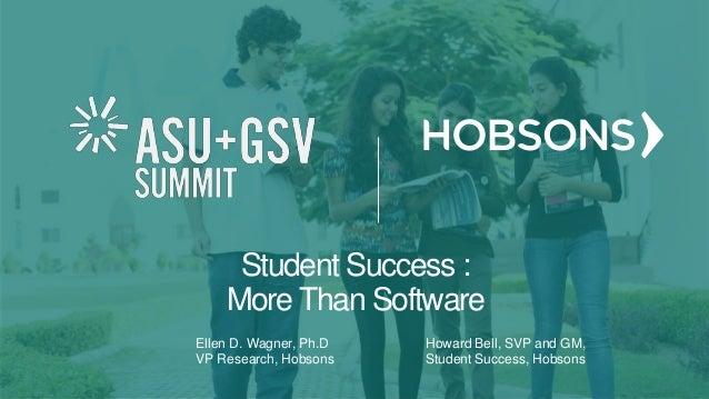 Ellen D. Wagner, Ph.D. VP Research, Hobsons Howard Bell SVP/ GM, Student Success, HObso Student Success: More Than Softwar...