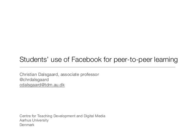 Students' use of Facebook for peer-to-peer learning Christian Dalsgaard, associate professor @chrdalsgaard cdalsgaard@tdm....