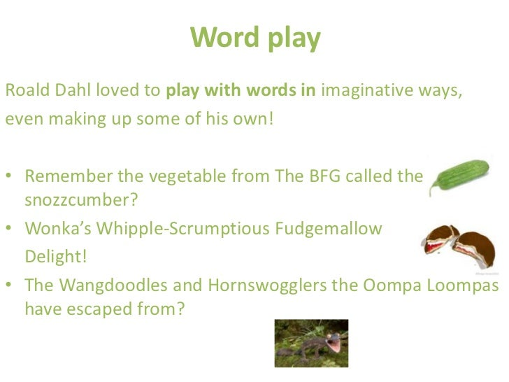 Word playRoald Dahl loved to play with words in imaginative ways,even making up some of his own!• Remember the vegetable f...