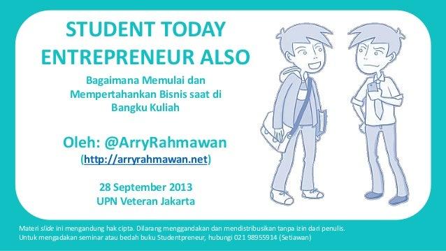 STUDENT TODAY ENTREPRENEUR ALSO Oleh: @ArryRahmawan (http://arryrahmawan.net) 28 September 2013 UPN Veteran Jakarta Bagaim...