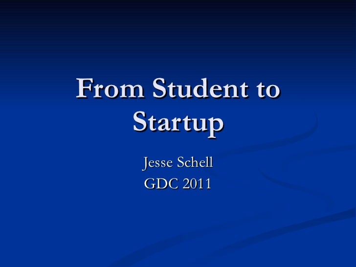 From Student to Startup Jesse Schell GDC 2011