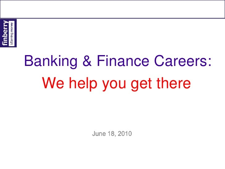 Banking & Finance Careers:<br />We help you get there<br />June 18, 2010<br />
