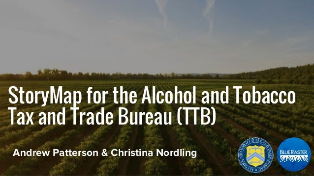 StoryMap for the Alcohol and Tobacco Tax and Trade Bureau (TTB) Andrew Patterson & Christina Nordling