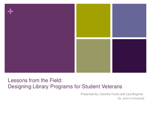 +  Lessons from the Field: Designing Library Programs for Student Veterans Presented by: Caroline Fuchs and Lisa Brigandi ...