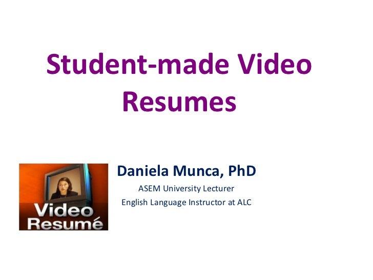 Student-made Video Resumes<br />Daniela Munca, PhD<br />ASEM University Lecturer<br />English Language Instructor at ALC<b...