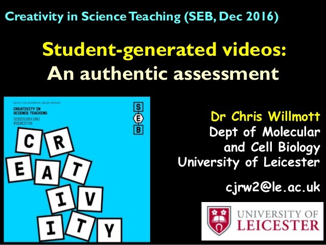 Student-generated videos: An authentic assessment Creativity in ScienceTeaching (SEB, Dec 2016) Dr Chris Willmott Dept of ...