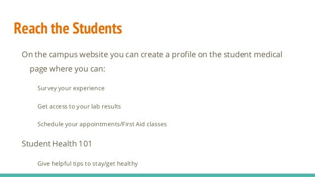 Reach the Students On the campus website you can create a profile on the student medical page where you can: Survey your e...
