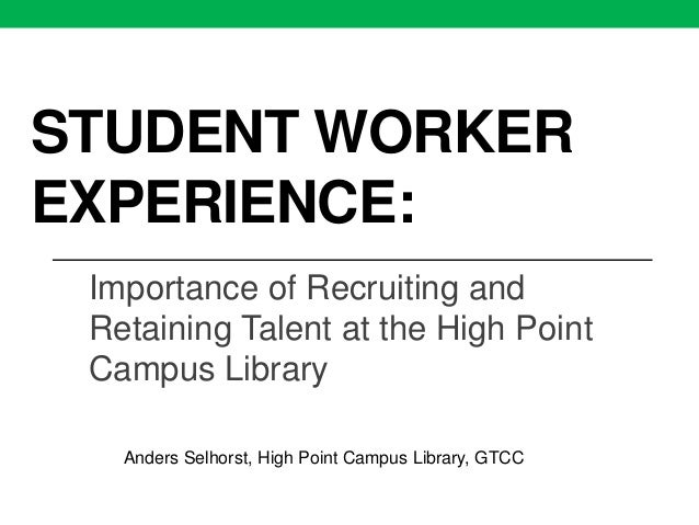 STUDENT WORKER EXPERIENCE: Importance of Recruiting and Retaining Talent at the High Point Campus Library Anders Selhorst,...