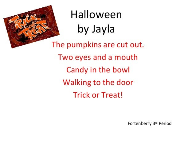 Halloween by Jayla The pumpkins are cut out. Two eyes and a mouth Candy in the bowl Walking to the door Trick or Treat! Fo...